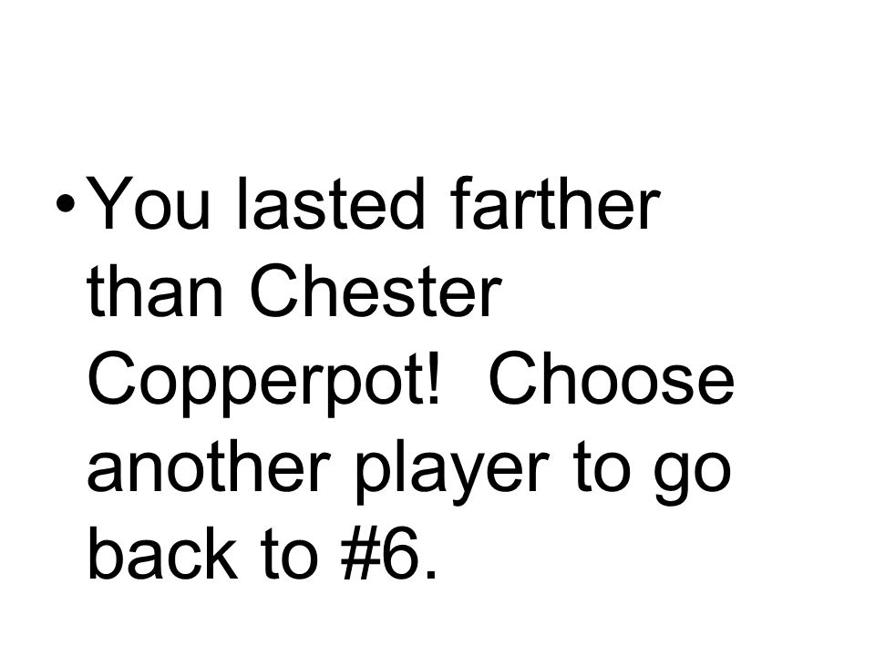 You lasted farther than Chester Copperpot