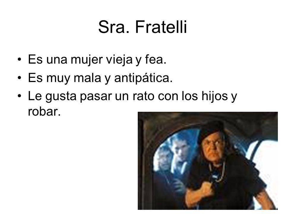 Sra. Fratelli Es una mujer vieja y fea. Es muy mala y antipática.