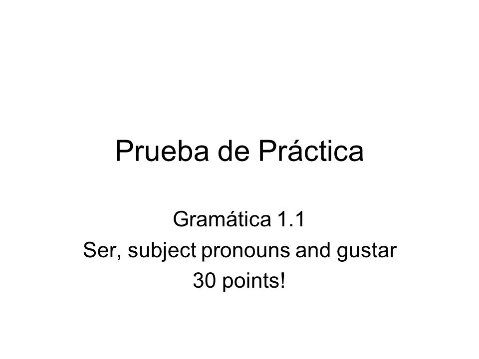 Gramática 1.1 Ser, subject pronouns and gustar 30 points!