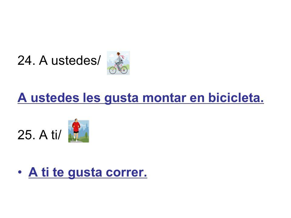 24. A ustedes/ A ustedes les gusta montar en bicicleta. 25. A ti/ A ti te gusta correr.