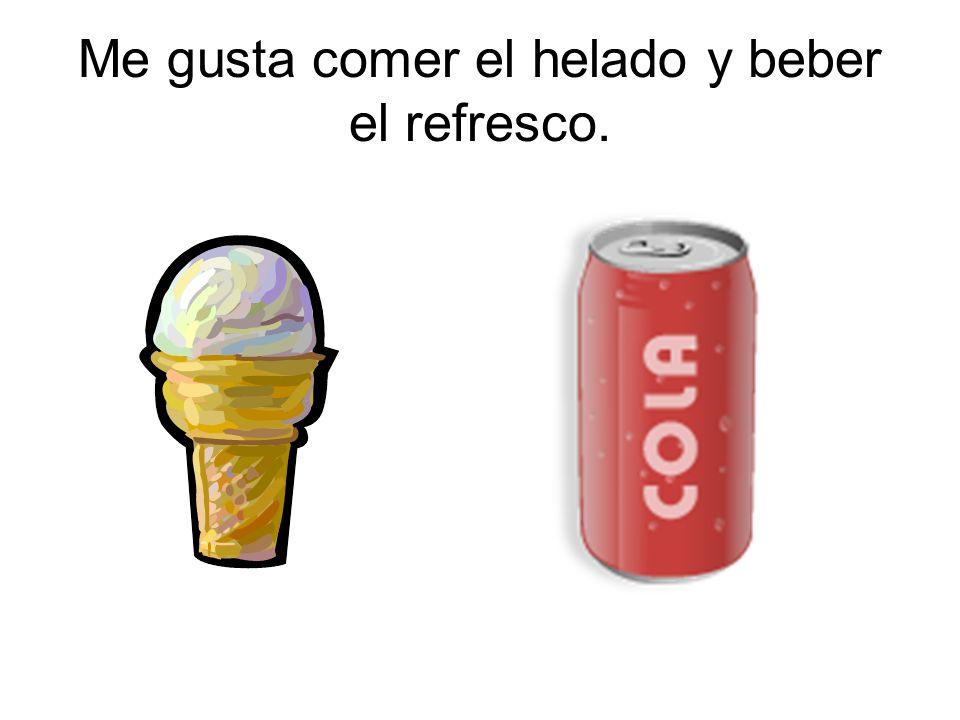 Me gusta comer el helado y beber el refresco.