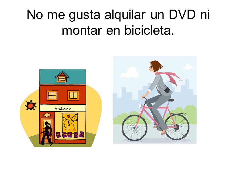 No me gusta alquilar un DVD ni montar en bicicleta.