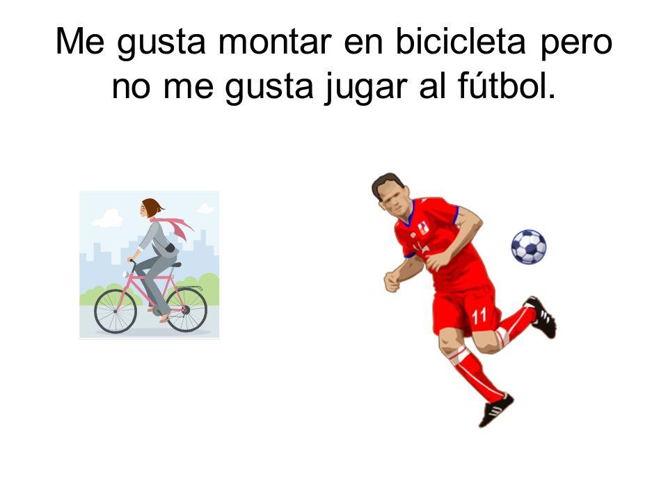 Me gusta montar en bicicleta pero no me gusta jugar al fútbol.
