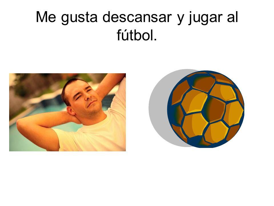 Me gusta descansar y jugar al fútbol.