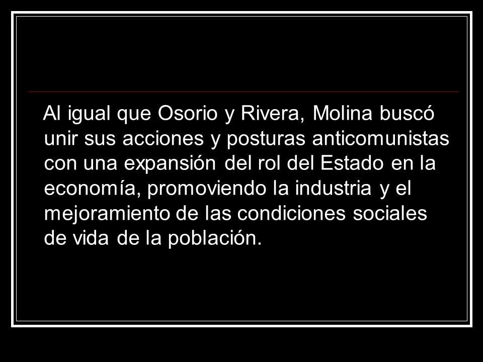 Al igual que Osorio y Rivera, Molina buscó unir sus acciones y posturas anticomunistas con una expansión del rol del Estado en la economía, promoviendo la industria y el mejoramiento de las condiciones sociales de vida de la población.