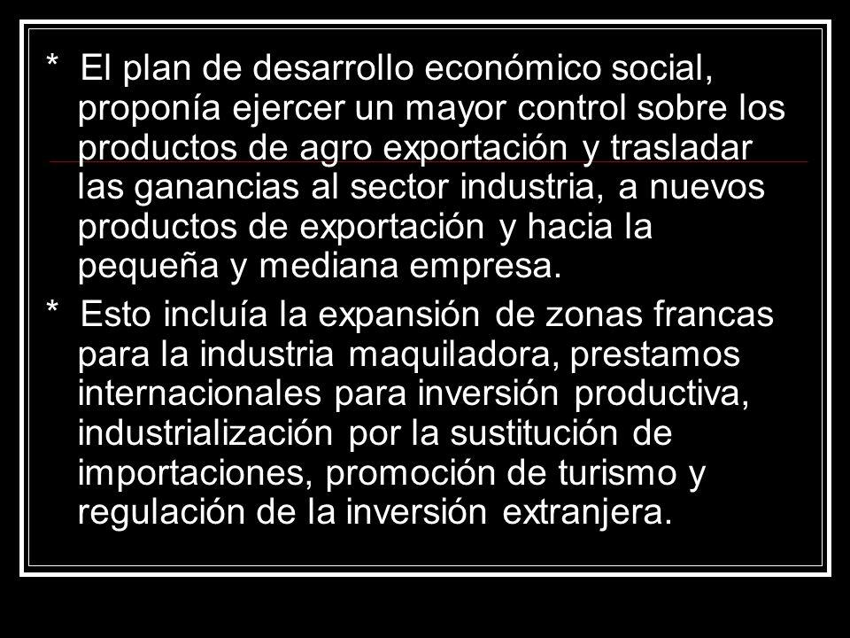 * El plan de desarrollo económico social, proponía ejercer un mayor control sobre los productos de agro exportación y trasladar las ganancias al sector industria, a nuevos productos de exportación y hacia la pequeña y mediana empresa.