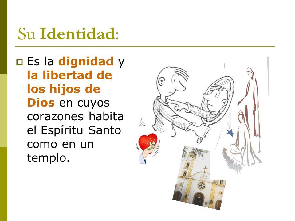 Su Identidad:Es la dignidad y la libertad de los hijos de Dios en cuyos corazones habita el Espíritu Santo como en un templo.
