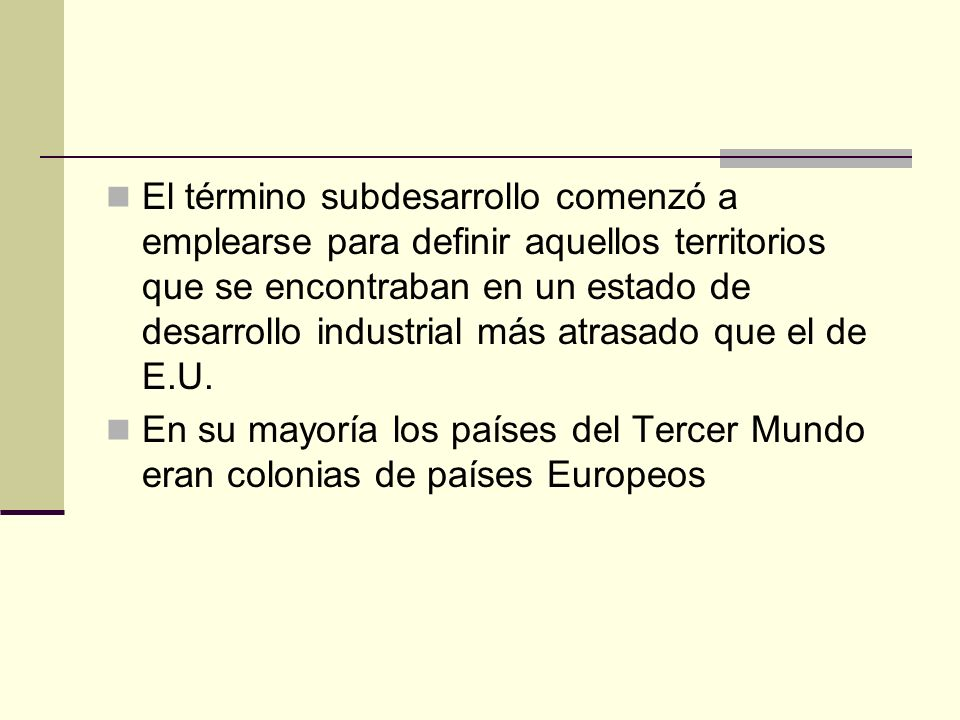 El término subdesarrollo comenzó a emplearse para definir aquellos territorios que se encontraban en un estado de desarrollo industrial más atrasado que el de E.U.