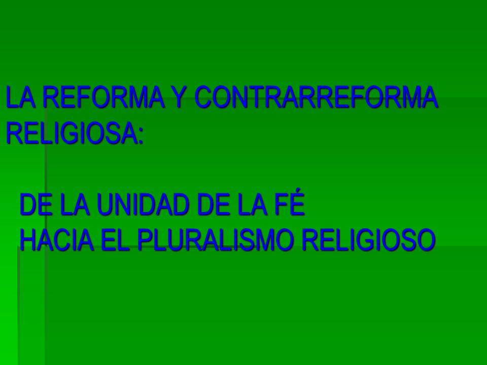 LA REFORMA Y CONTRARREFORMA RELIGIOSA: DE LA UNIDAD DE LA FÉ HACIA EL PLURALISMO RELIGIOSO