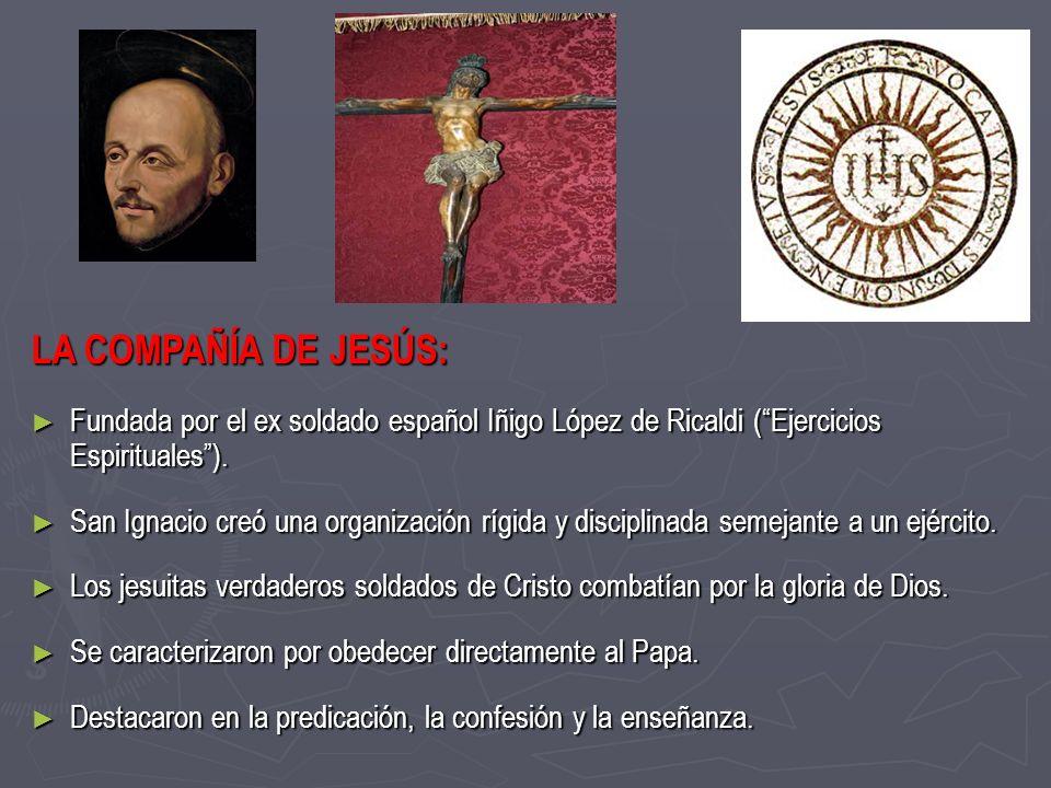 LA COMPAÑÍA DE JESÚS:Fundada por el ex soldado español Iñigo López de Ricaldi ( Ejercicios Espirituales ).