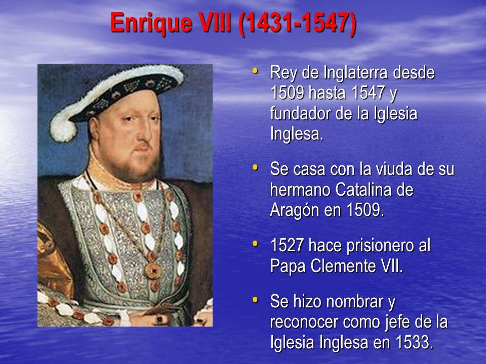 Enrique VIII (1431-1547)Rey de Inglaterra desde 1509 hasta 1547 y fundador de la Iglesia Inglesa.