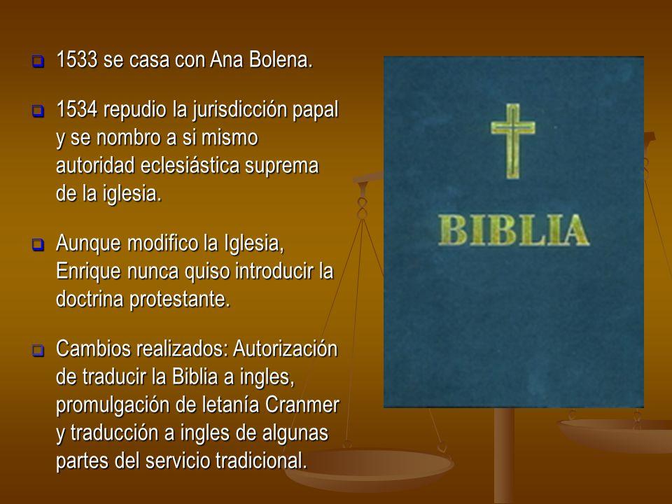 1533 se casa con Ana Bolena. 1534 repudio la jurisdicción papal y se nombro a si mismo autoridad eclesiástica suprema de la iglesia.