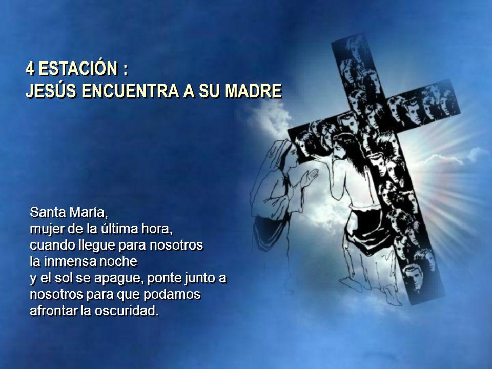 4 ESTACIÓN : JESÚS ENCUENTRA A SU MADRE