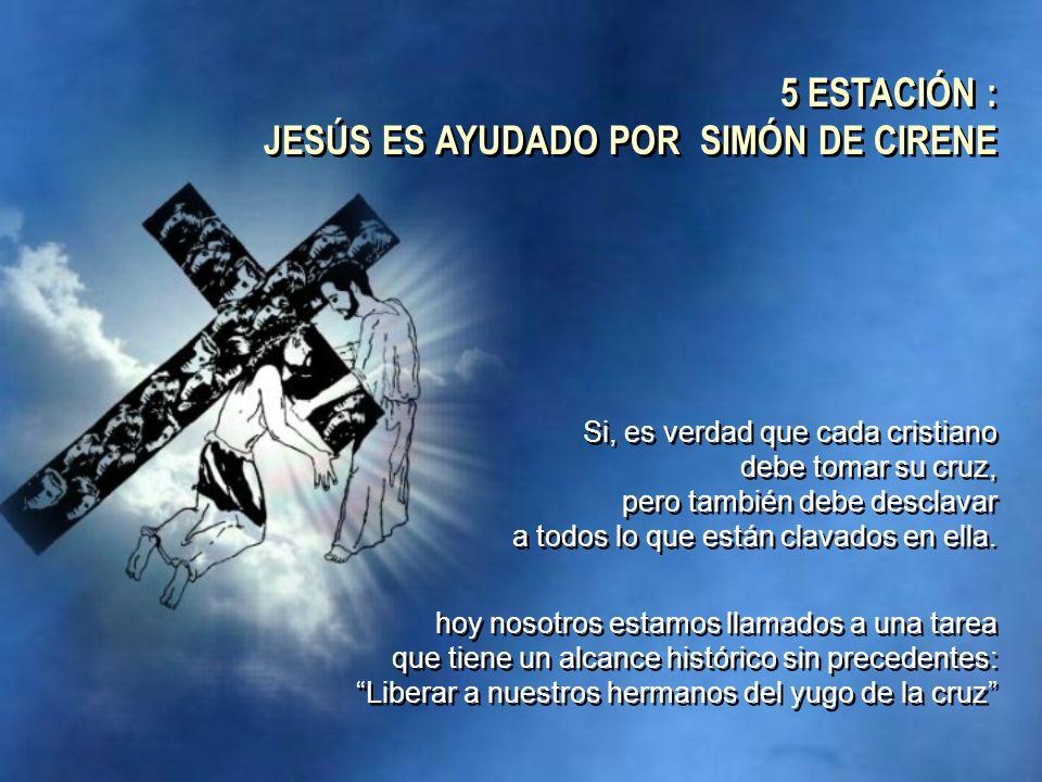 5 ESTACIÓN : JESÚS ES AYUDADO POR SIMÓN DE CIRENE
