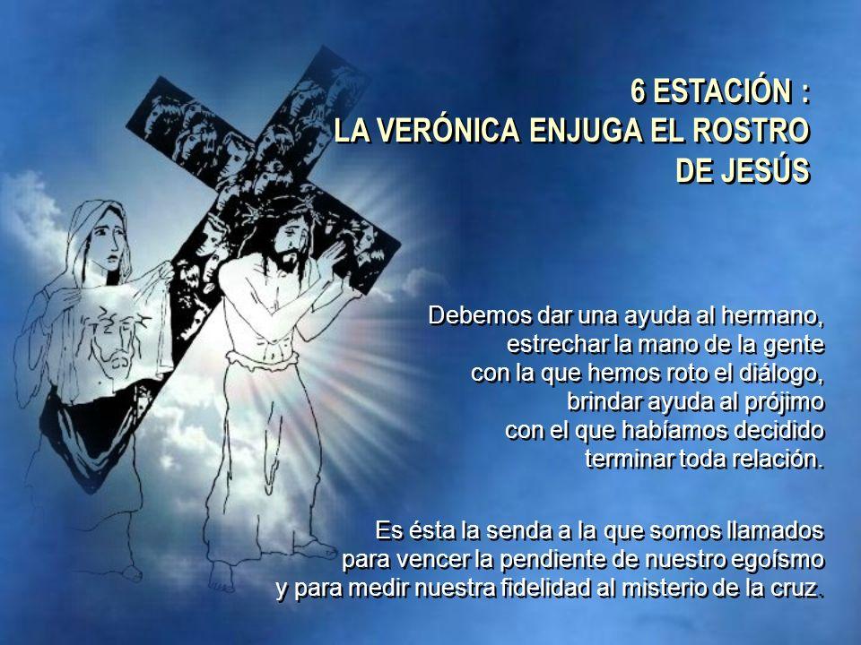 6 ESTACIÓN : LA VERÓNICA ENJUGA EL ROSTRO DE JESÚS