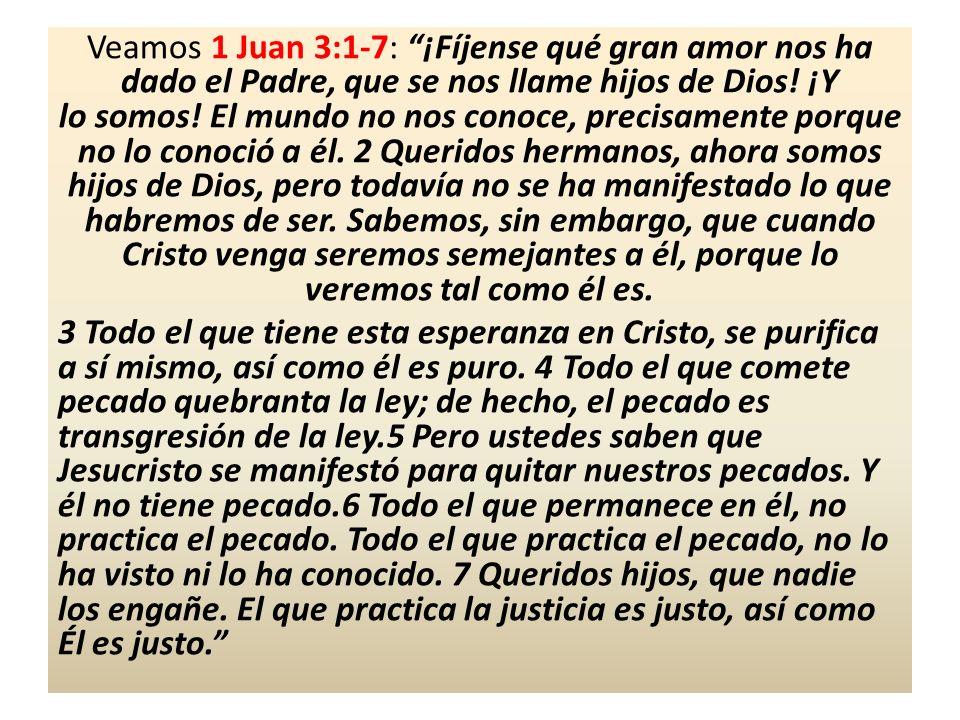 Veamos 1 Juan 3:1-7: ¡Fíjense qué gran amor nos ha dado el Padre, que se nos llame hijos de Dios! ¡Y lo somos! El mundo no nos conoce, precisamente porque no lo conoció a él. 2 Queridos hermanos, ahora somos hijos de Dios, pero todavía no se ha manifestado lo que habremos de ser. Sabemos, sin embargo, que cuando Cristo venga seremos semejantes a él, porque lo veremos tal como él es.