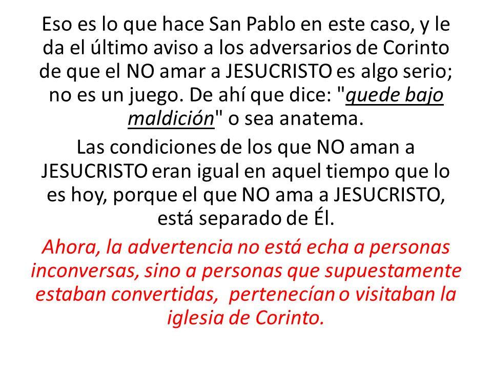 Eso es lo que hace San Pablo en este caso, y le da el último aviso a los adversarios de Corinto de que el NO amar a JESUCRISTO es algo serio; no es un juego.