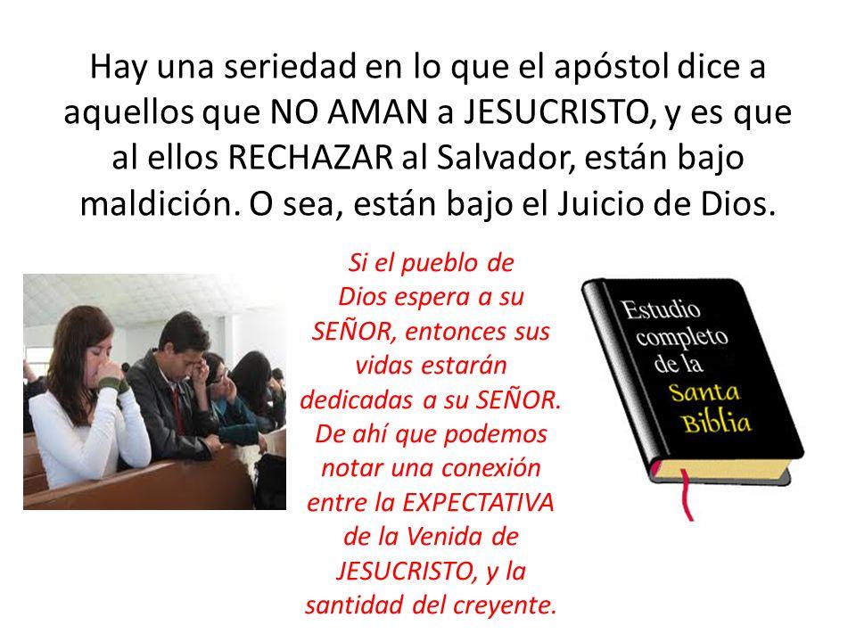Hay una seriedad en lo que el apóstol dice a aquellos que NO AMAN a JESUCRISTO, y es que al ellos RECHAZAR al Salvador, están bajo maldición. O sea, están bajo el Juicio de Dios.