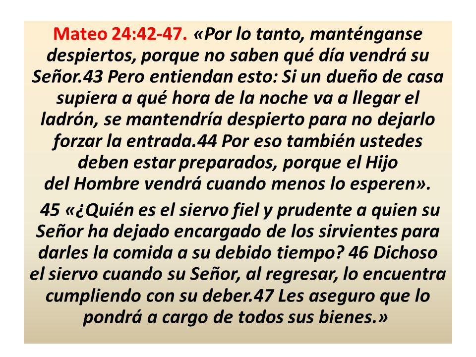 Mateo 24:42-47. «Por lo tanto, manténganse despiertos, porque no saben qué día vendrá su Señor.43 Pero entiendan esto: Si un dueño de casa supiera a qué hora de la noche va a llegar el ladrón, se mantendría despierto para no dejarlo forzar la entrada.44 Por eso también ustedes deben estar preparados, porque el Hijo del Hombre vendrá cuando menos lo esperen».