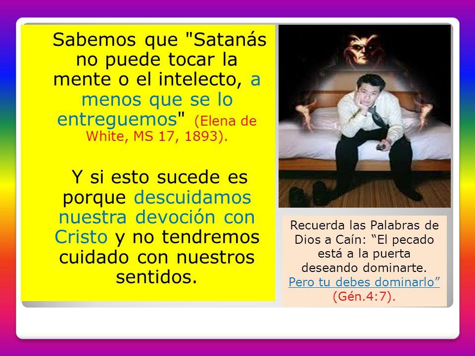 Sabemos que Satanás no puede tocar la mente o el intelecto, a menos que se lo entreguemos (Elena de White, MS 17, 1893).