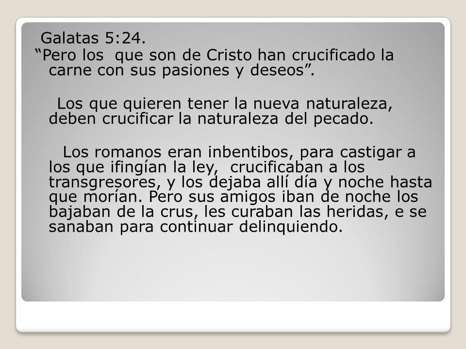 Galatas 5:24. Pero los que son de Cristo han crucificado la carne con sus pasiones y deseos .