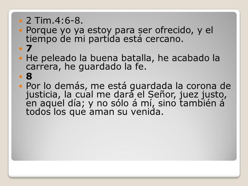 2 Tim.4:6-8. Porque yo ya estoy para ser ofrecido, y el tiempo de mi partida está cercano. 7.