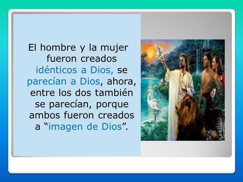 El hombre y la mujer fueron creados idénticos a Dios, se parecían a Dios, ahora, entre los dos también se parecían, porque ambos fueron creados a imagen de Dios .