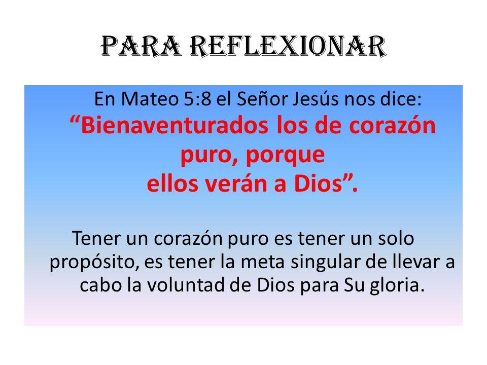Para reflexionar En Mateo 5:8 el Señor Jesús nos dice: Bienaventurados los de corazón puro, porque ellos verán a Dios .
