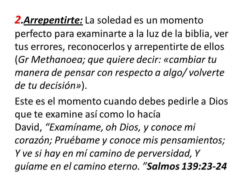 2.Arrepentirte: La soledad es un momento perfecto para examinarte a la luz de la biblia, ver tus errores, reconocerlos y arrepentirte de ellos (Gr Methanoea; que quiere decir: «cambiar tu manera de pensar con respecto a algo/ volverte de tu decisión»).