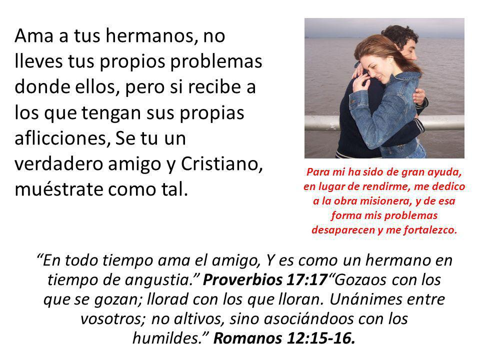 Ama a tus hermanos, no lleves tus propios problemas donde ellos, pero si recibe a los que tengan sus propias aflicciones, Se tu un verdadero amigo y Cristiano, muéstrate como tal.