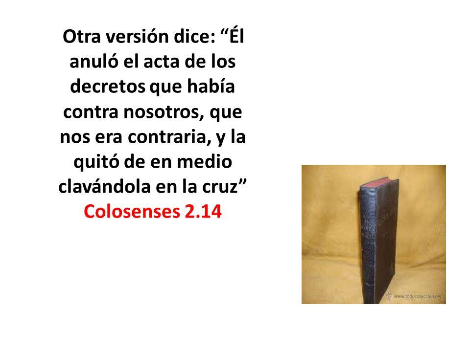 Otra versión dice: Él anuló el acta de los decretos que había contra nosotros, que nos era contraria, y la quitó de en medio clavándola en la cruz Colosenses 2.14