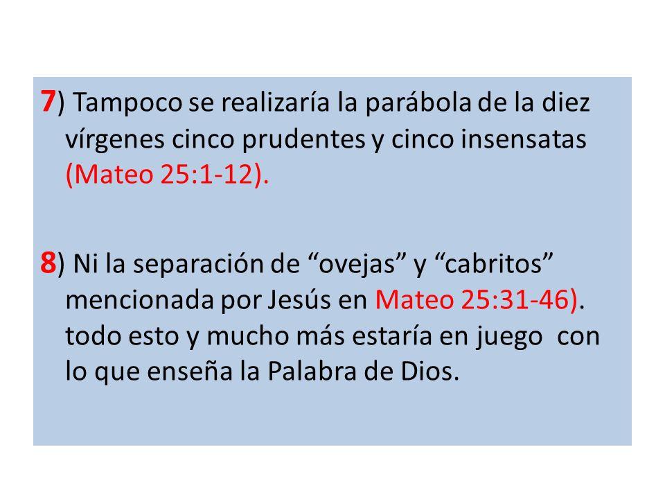 7) Tampoco se realizaría la parábola de la diez vírgenes cinco prudentes y cinco insensatas (Mateo 25:1-12).