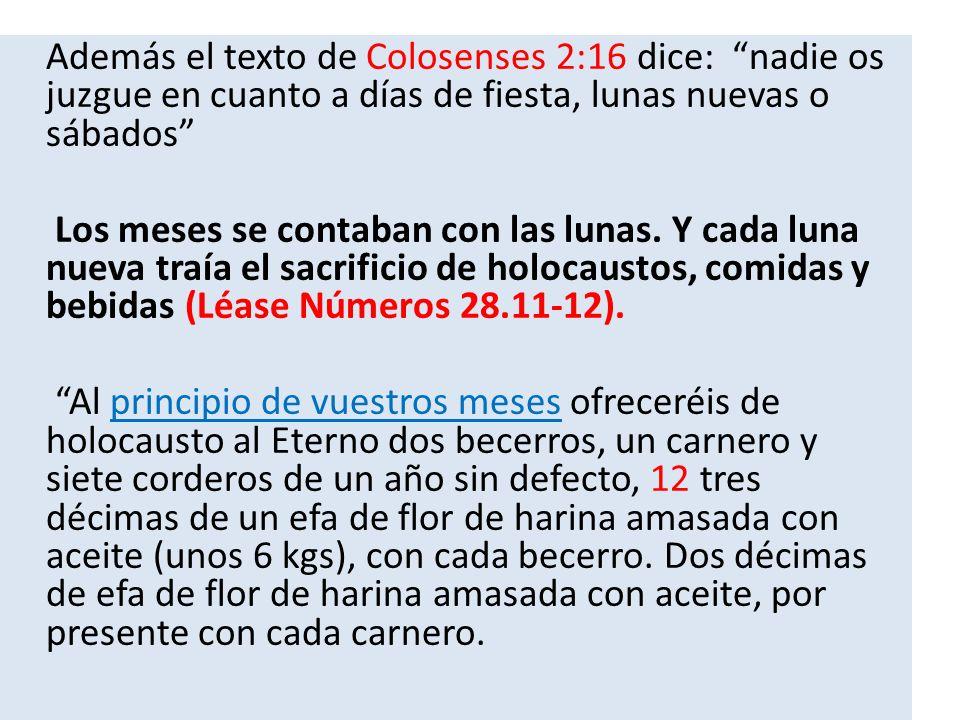 Además el texto de Colosenses 2:16 dice: nadie os juzgue en cuanto a días de fiesta, lunas nuevas o sábados