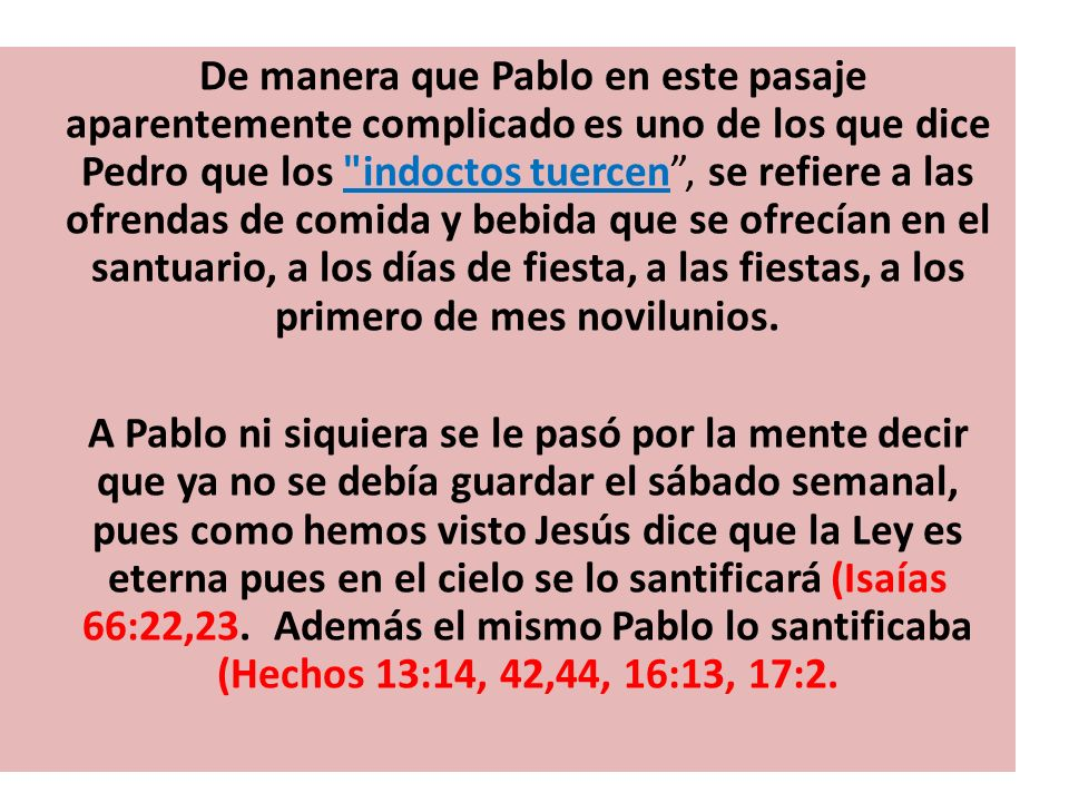 De manera que Pablo en este pasaje aparentemente complicado es uno de los que dice Pedro que los indoctos tuercen , se refiere a las ofrendas de comida y bebida que se ofrecían en el santuario, a los días de fiesta, a las fiestas, a los primero de mes novilunios.