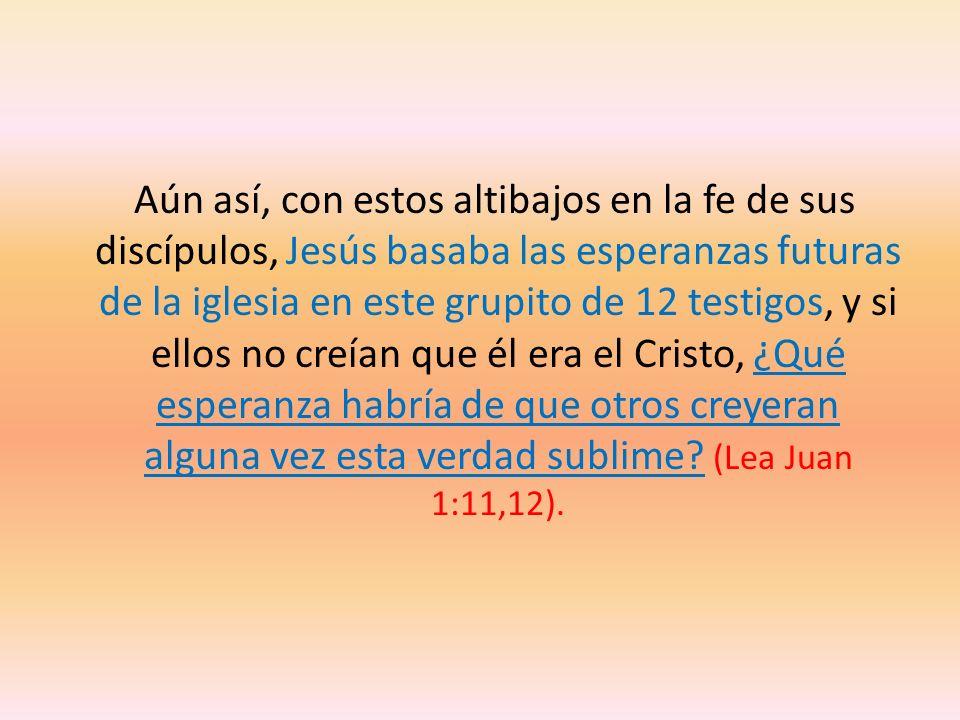 Aún así, con estos altibajos en la fe de sus discípulos, Jesús basaba las esperanzas futuras de la iglesia en este grupito de 12 testigos, y si ellos no creían que él era el Cristo, ¿Qué esperanza habría de que otros creyeran alguna vez esta verdad sublime.
