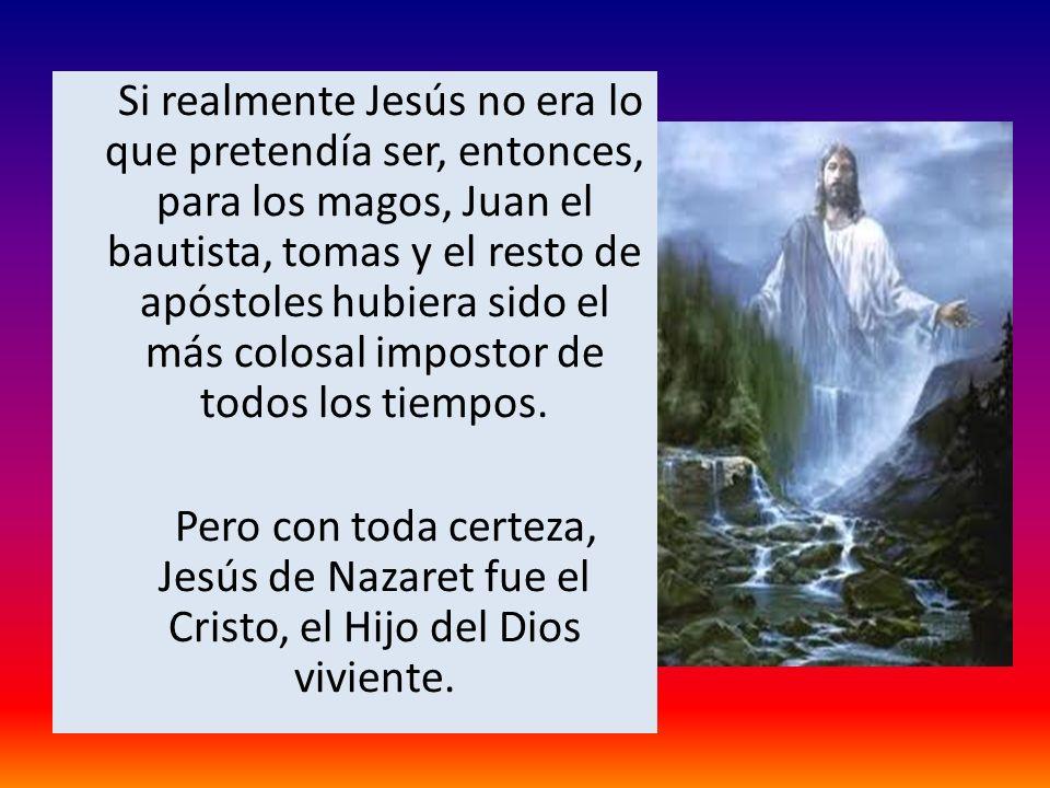 Si realmente Jesús no era lo que pretendía ser, entonces, para los magos, Juan el bautista, tomas y el resto de apóstoles hubiera sido el más colosal impostor de todos los tiempos.