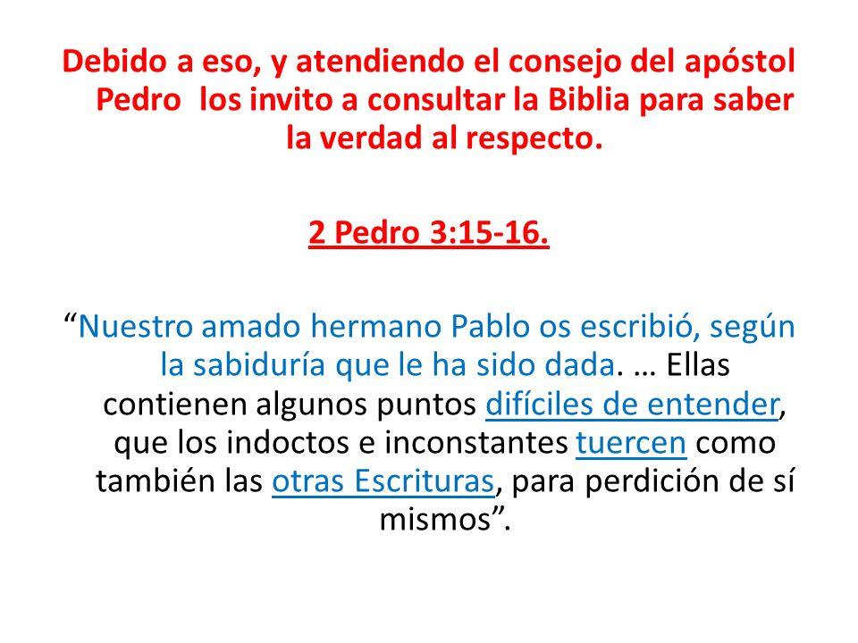 Debido a eso, y atendiendo el consejo del apóstol Pedro los invito a consultar la Biblia para saber la verdad al respecto.