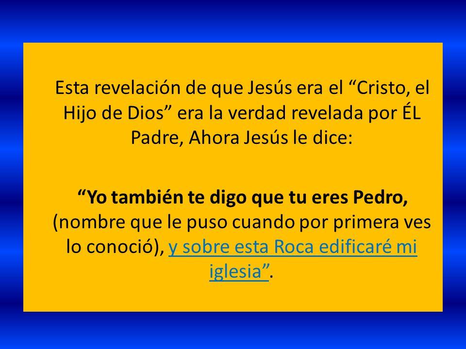 Esta revelación de que Jesús era el Cristo, el Hijo de Dios era la verdad revelada por ÉL Padre, Ahora Jesús le dice: Yo también te digo que tu eres Pedro, (nombre que le puso cuando por primera ves lo conoció), y sobre esta Roca edificaré mi iglesia .