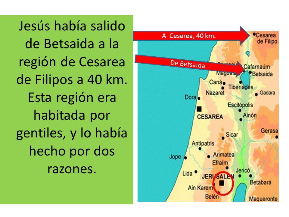 Jesús había salido de Betsaida a la región de Cesarea de Filipos a 40 km. Esta región era habitada por gentiles, y lo había hecho por dos razones.