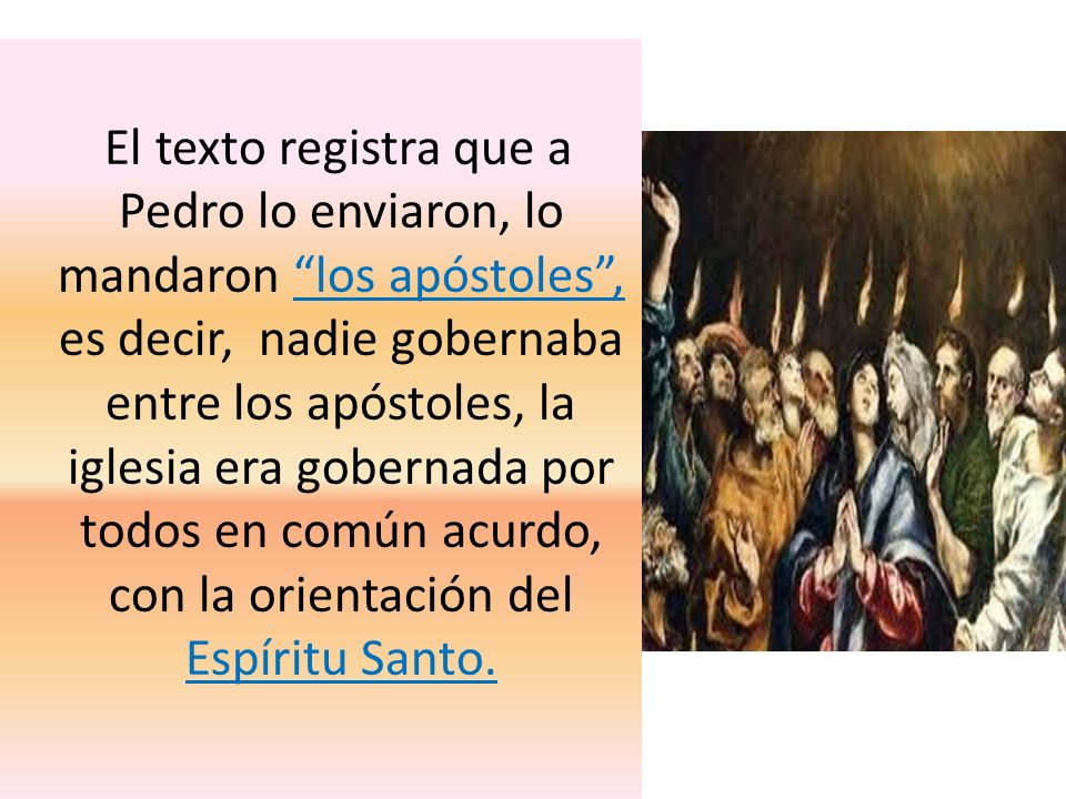 El texto registra que a Pedro lo enviaron, lo mandaron los apóstoles , es decir, nadie gobernaba entre los apóstoles, la iglesia era gobernada por todos en común acurdo, con la orientación del Espíritu Santo.