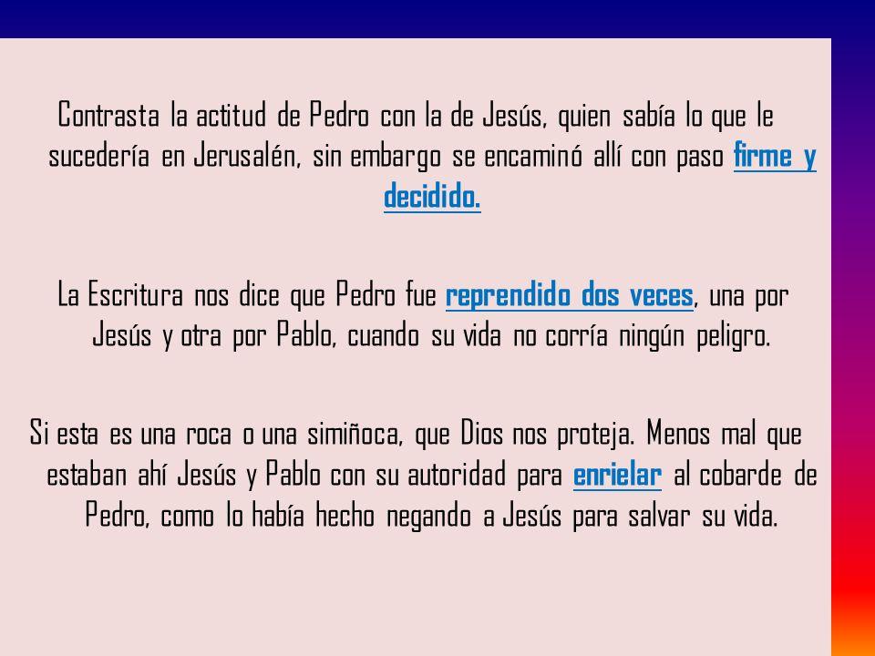 Contrasta la actitud de Pedro con la de Jesús, quien sabía lo que le sucedería en Jerusalén, sin embargo se encaminó allí con paso firme y decidido.