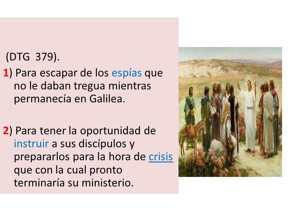 (DTG 379). 1) Para escapar de los espías que no le daban tregua mientras permanecía en Galilea.