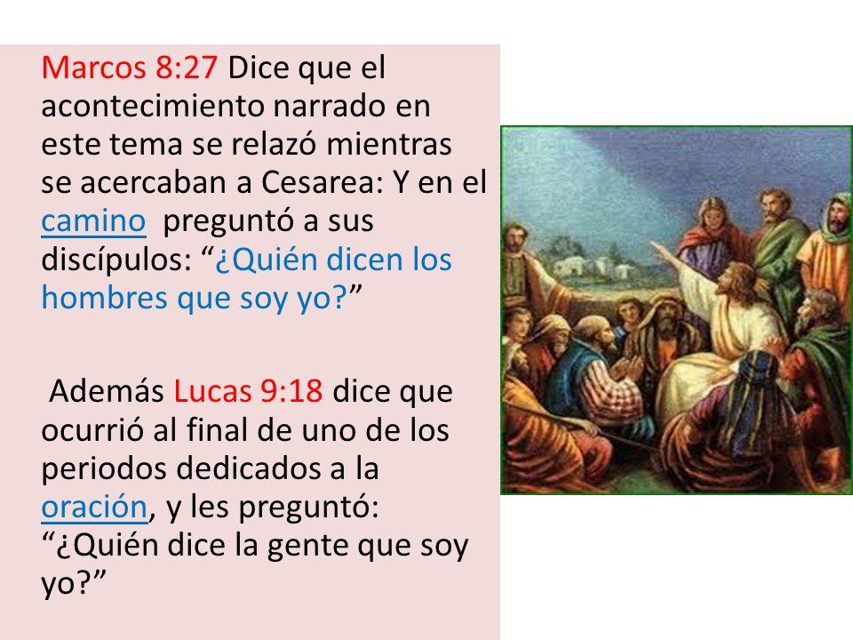Marcos 8:27 Dice que el acontecimiento narrado en este tema se relazó mientras se acercaban a Cesarea: Y en el camino preguntó a sus discípulos: ¿Quién dicen los hombres que soy yo