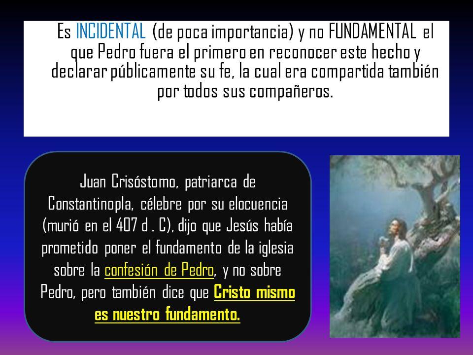Es INCIDENTAL (de poca importancia) y no FUNDAMENTAL el que Pedro fuera el primero en reconocer este hecho y declarar públicamente su fe, la cual era compartida también por todos sus compañeros.