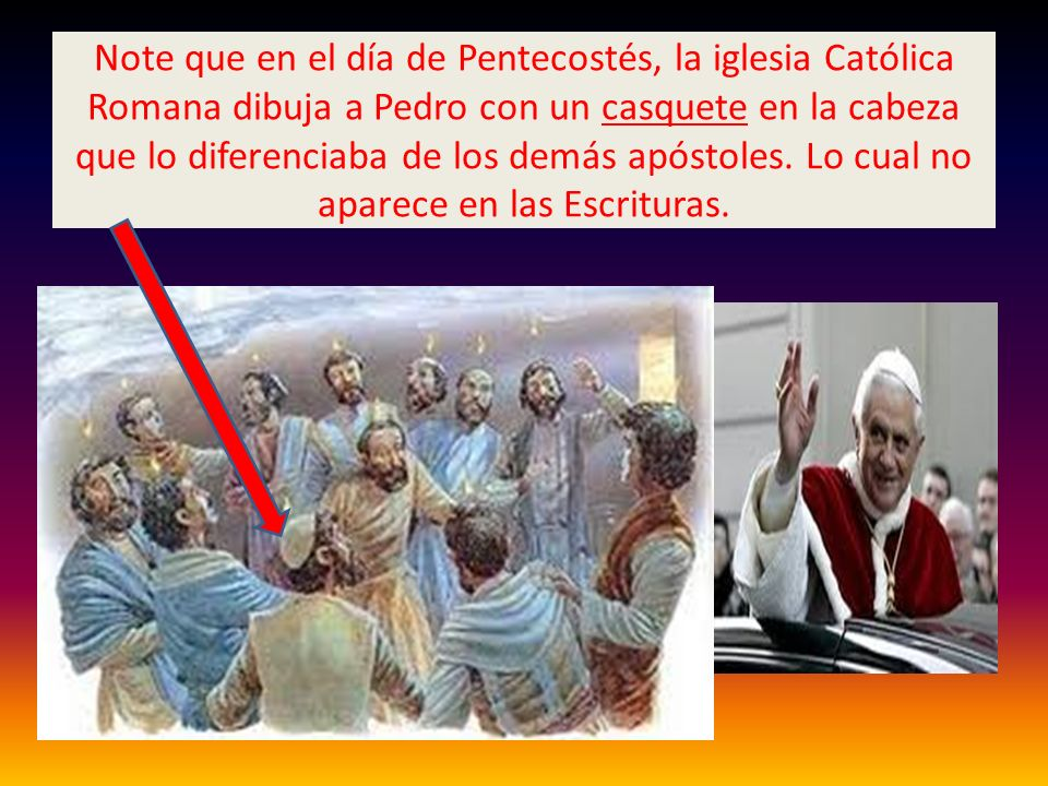 Note que en el día de Pentecostés, la iglesia Católica Romana dibuja a Pedro con un casquete en la cabeza que lo diferenciaba de los demás apóstoles.