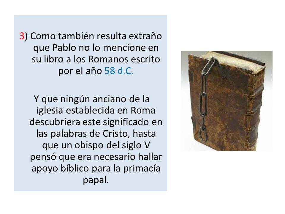 3) Como también resulta extraño que Pablo no lo mencione en su libro a los Romanos escrito por el año 58 d.C.