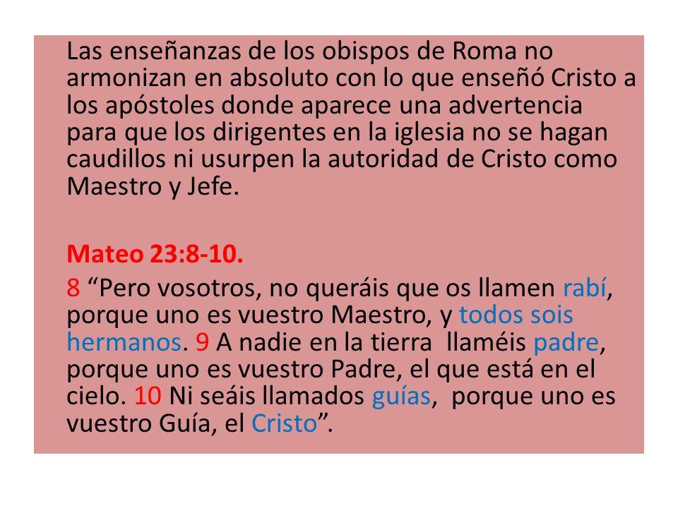 Las enseñanzas de los obispos de Roma no armonizan en absoluto con lo que enseñó Cristo a los apóstoles donde aparece una advertencia para que los dirigentes en la iglesia no se hagan caudillos ni usurpen la autoridad de Cristo como Maestro y Jefe.