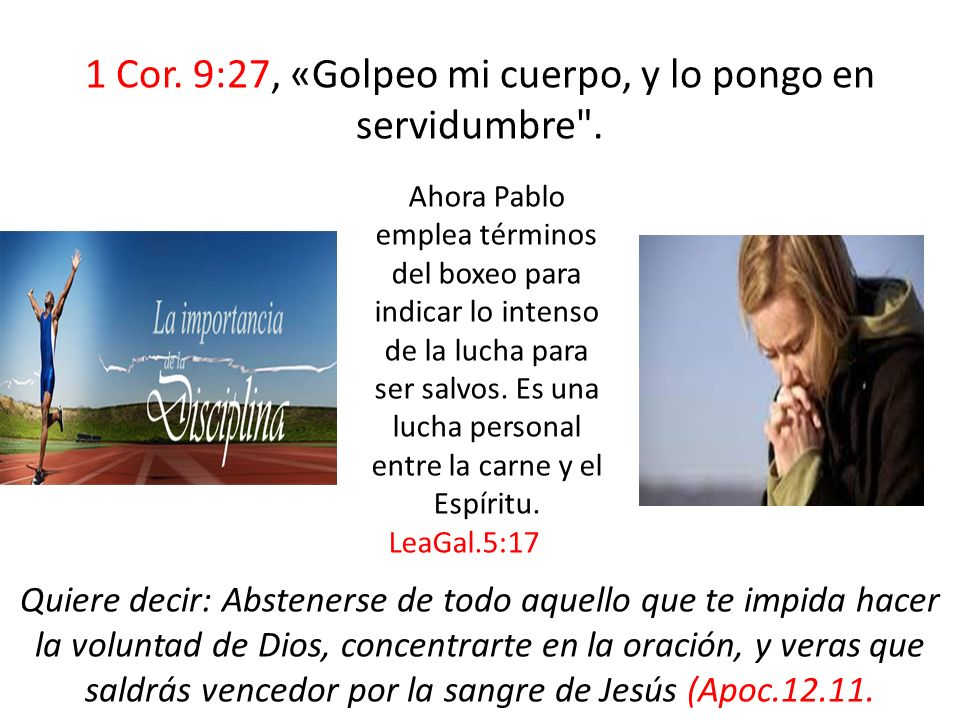 1 Cor. 9:27, «Golpeo mi cuerpo, y lo pongo en servidumbre .