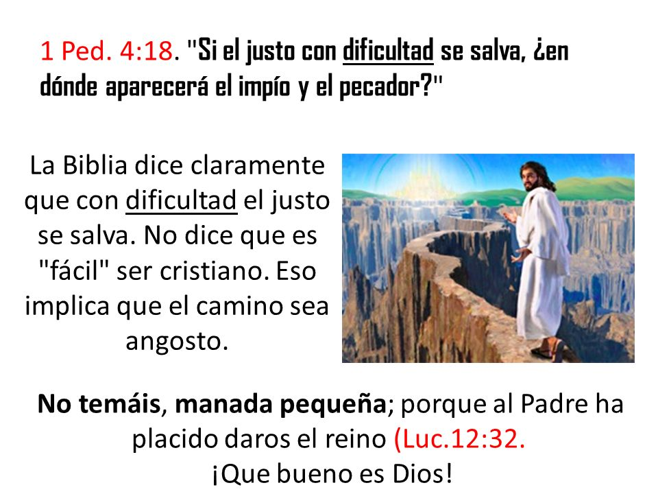 1 Ped. 4:18. Si el justo con dificultad se salva, ¿en dónde aparecerá el impío y el pecador