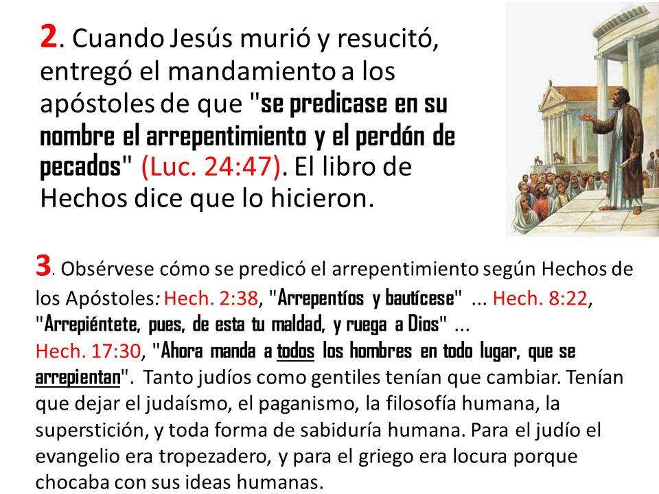 2. Cuando Jesús murió y resucitó, entregó el mandamiento a los apóstoles de que se predicase en su nombre el arrepentimiento y el perdón de pecados (Luc. 24:47). El libro de Hechos dice que lo hicieron.